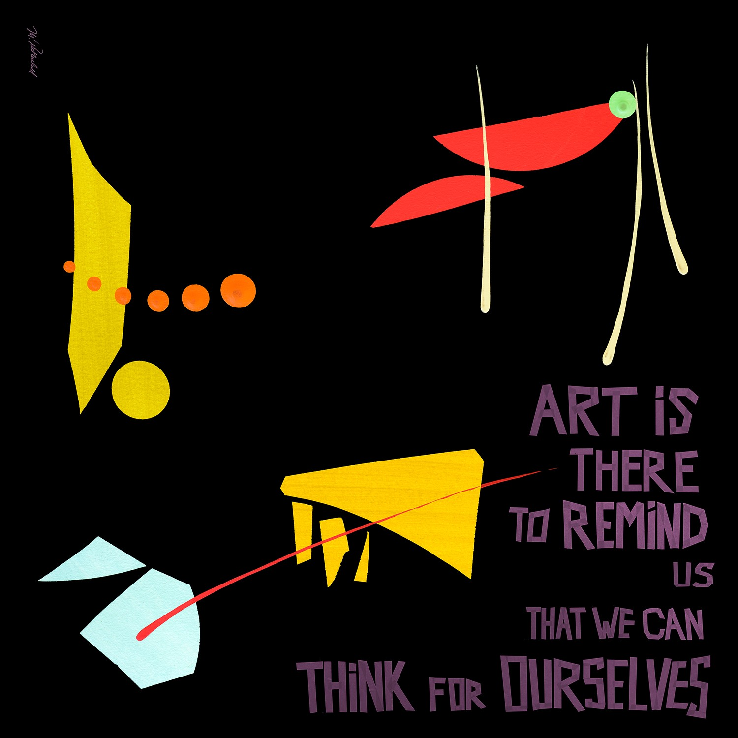 ART IS THERE TO REMIND US THAT WE CAN THINK FOR OURSELVES